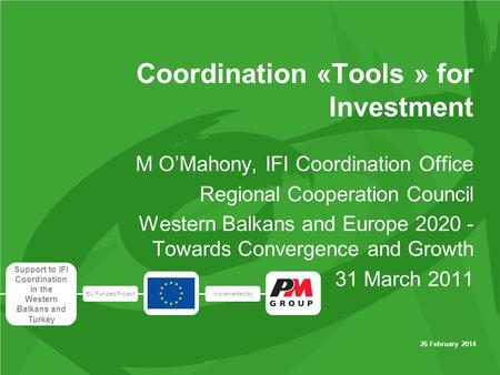 EU Funded Projectimplemented by Support to IFI Coordination in the Western Balkans and Turkey 26 February 2014 Coordination «Tools » for Investment M OMahony,