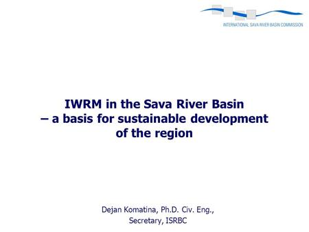 Dejan Komatina, Ph.D. Civ. Eng., Secretary, ISRBC IWRM in the Sava River Basin – a basis for sustainable development of the region.