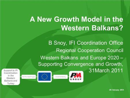EU Funded Projectimplemented by Support to IFI Coordination in the Western Balkans and Turkey 26 February 2014 A New Growth Model in the Western Balkans?