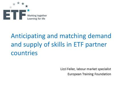 Anticipating and matching demand and supply of skills in ETF partner countries Lizzi Feiler, labour market specialist European Training Foundation.