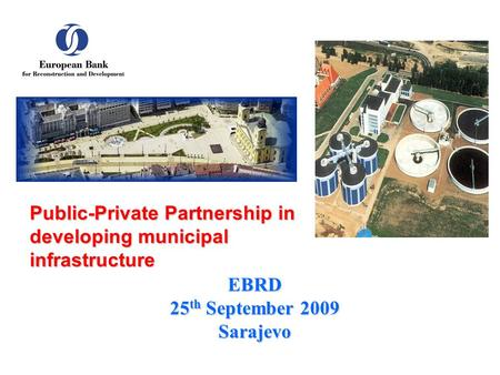 EBRD 25 th September 2009 Sarajevo Public-Private Partnership in developing municipal infrastructure.