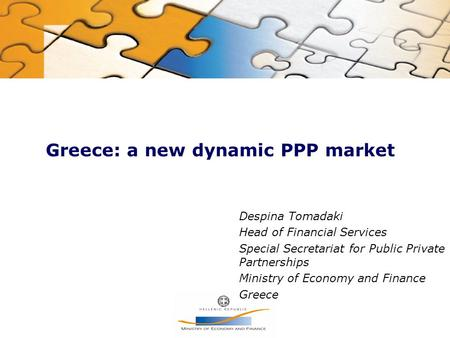 Greece: a new dynamic PPP market Despina Tomadaki Head of Financial Services Special Secretariat for Public Private Partnerships Ministry of Economy and.