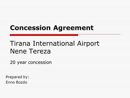 Concession Agreement Tirana International Airport Nene Tereza Prepared by: Enno Bozdo 20 year concession.