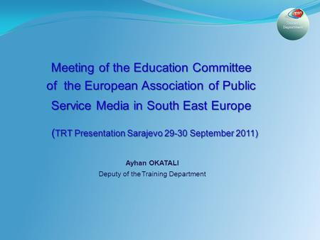 1 Meeting of the Education Committee of the European Association of Public Service Media in South East Europe ( TRT Presentation Sarajevo 29-30 September.