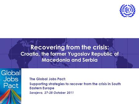 Recovering from the crisis: Croatia, the former Yugoslav Republic of Macedonia and Serbia The Global Jobs Pact: Supporting strategies to recover from the.