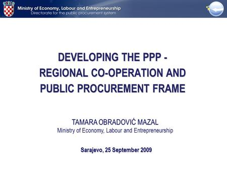 DEVELOPING THE PPP - REGIONAL CO-OPERATION AND PUBLIC PROCUREMENT FRAME Sarajevo, 25 September 2009 TAMARA OBRADOVIĆ MAZAL Ministry of Economy, Labour.