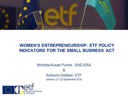 WOMENS ENTREPRENEURSHIP: ETF POLICY INDICATORS FOR THE SMALL BUSINESS ACT Mirlinda Kusari Purrini, SHE-ERA & Anthony Gribben, ETF Istanbul, 21-22 September.