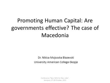 Promoting Human Capital: Are governments effective? The case of Macedonia Dr. Nikica Mojsoska Blazevski University American College-Skopje Conference New.