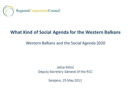Jelica Minić Deputy Secretary General of the RCC Sarajevo, 25 May 2011 What Kind of Social Agenda for the Western Balkans Western Balkans and the Social.