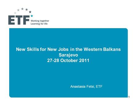 1 New Skills for New Jobs in the Western Balkans Sarajevo 27-28 October 2011 Anastasia Fetsi, ETF.