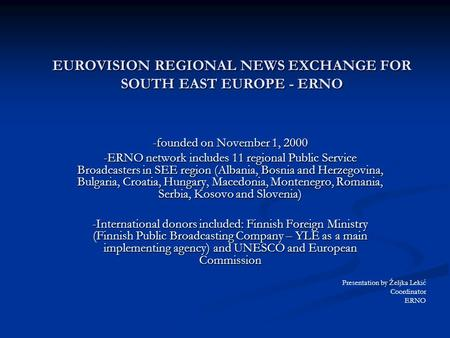 EUROVISION REGIONAL NEWS EXCHANGE FOR SOUTH EAST EUROPE - ERNO -founded on November 1, 2000 -ERNO network includes 11 regional Public Service Broadcasters.