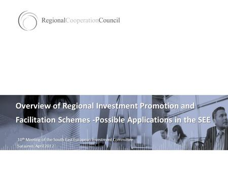 Overview of Regional Investment Promotion and Facilitation Schemes -Possible Applications in the SEE 10 th Meeting of the South East European Investment.