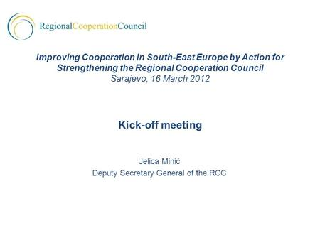 Jelica Minić Deputy Secretary General of the RCC Improving Cooperation in South-East Europe by Action for Strengthening the Regional Cooperation Council.