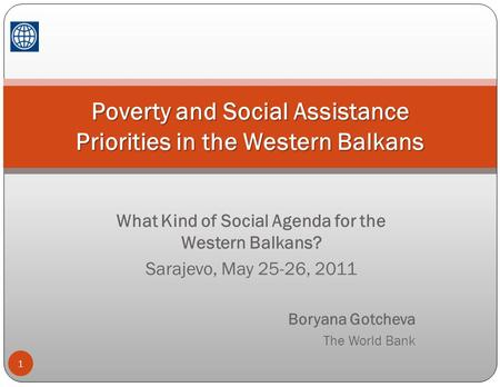 What Kind of Social Agenda for the Western Balkans? Sarajevo, May 25-26, 2011 Boryana Gotcheva The World Bank 1 Poverty and Social Assistance Priorities.