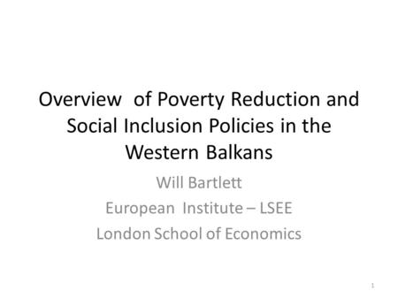 Overview of Poverty Reduction and Social Inclusion Policies in the Western Balkans Will Bartlett European Institute – LSEE London School of Economics 1.