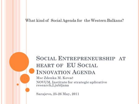 S OCIAL E NTREPRENEURSHIP AT HEART OF EU S OCIAL I NNOVATION A GENDA Msc Zdenka M. Kovač NOVUM, Institute for strategic aplicative research,Ljubljana Sarajevo,