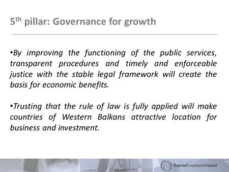 5 th pillar: Governance for growth By improving the functioning of the public services, transparent procedures and timely and enforceable justice with.