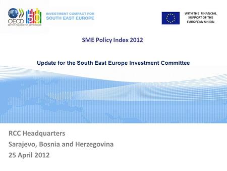 WITH THE FINANCIAL SUPPORT OF THE EUROPEAN UNION SME Policy Index 2012 RCC Headquarters Sarajevo, Bosnia and Herzegovina 25 April 2012 Update for the South.