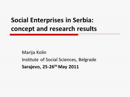 Social Enterprises in Serbia: concept and research results Marija Kolin Institute of Social Sciences, Belgrade Sarajevo, 25-26 th May 2011.