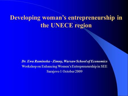 Dr. Ewa Ruminska - Zimny, Warsaw School of Economics Workshop on Enhancing Womens Entrepreneurship in SEE Sarajevo 1 October 2009 Developing womans entrepreneurship.
