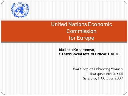 1 United Nations Economic Commission for Europe Workshop on Enhancing Women Entrepreneurs in SEE Sarajevo, 1 October 2009 Malinka Koparanova, Senior Social.