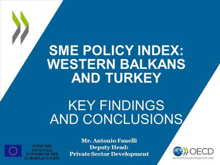WITH THE FINANCIAL SUPPORT OF THE EUROPEAN UNION SME POLICY INDEX: WESTERN BALKANS AND TURKEY KEY FINDINGS AND CONCLUSIONS Mr. Antonio Fanelli Deputy Head: