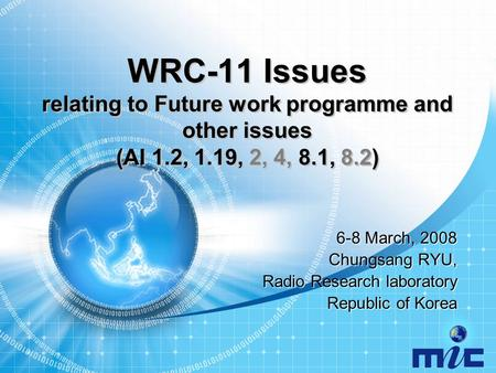 WRC-11 Issues relating to Future work programme and other issues (AI 1.2, 1.19, 2, 4, 8.1, 8.2) 6-8 March, 2008 Chungsang RYU, Radio Research laboratory.