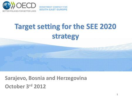 Target setting for the SEE 2020 strategy Sarajevo, Bosnia and Herzegovina October 3 rd 2012 1.