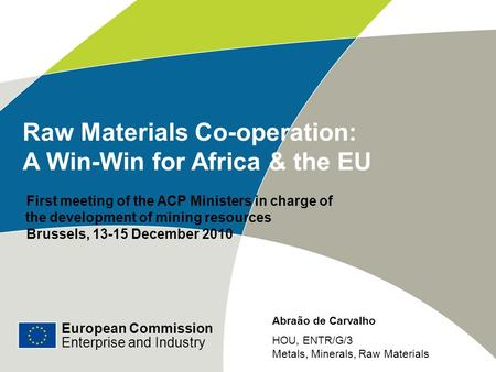European Commission Enterprise and Industry Raw Materials Co-operation: A Win-Win for Africa & the EU First meeting of the ACP Ministers in charge of the.
