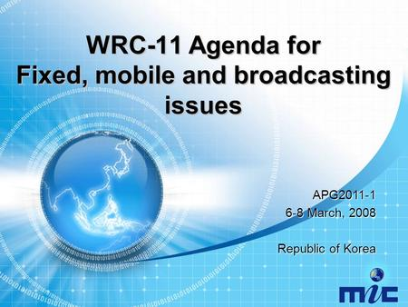WRC-11 Agenda for Fixed, mobile and broadcasting issues APG2011-1 6-8 March, 2008 Republic of Korea.
