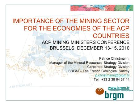 IMPORTANCE OF THE MINING SECTOR FOR THE ECONOMIES OF THE ACP COUNTRIES ACP MINING MINISTERS CONFERENCE BRUSSELS, DECEMBER 13-15, 2010 Patrice Christmann,