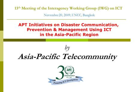 13 th Meeting of the Interagency Working Group (IWG) on ICT November 20, 2009, UNCC, Bangkok by Asia-Pacific Telecommunity APT Initiatives on Disaster.