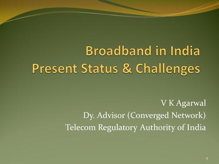 V K Agarwal Dy. Advisor (Converged Network) Telecom Regulatory Authority of India 1.