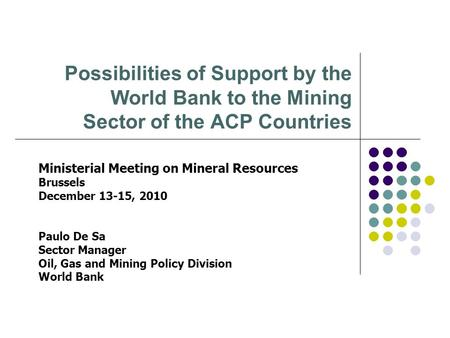 Possibilities of Support by the World Bank to the Mining Sector of the ACP Countries Ministerial Meeting on Mineral Resources Brussels December 13-15,