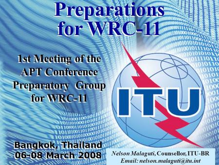 Nelson Malaguti, Counsellor, ITU-BR   1st Meeting of the APT Conference Preparatory Group for WRC-11 Bangkok, Thailand 06-08.