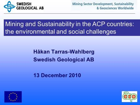 Mining and Sustainability in the ACP countries: the environmental and social challenges Håkan Tarras-Wahlberg Swedish Geological AB 13 December 2010.