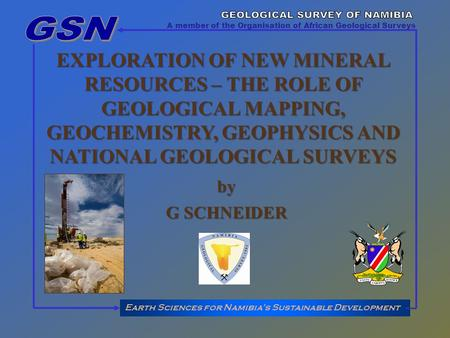 EXPLORATION OF NEW MINERAL RESOURCES – THE ROLE OF GEOLOGICAL MAPPING, GEOCHEMISTRY, GEOPHYSICS AND NATIONAL GEOLOGICAL SURVEYS Earth Sciences for Namibias.