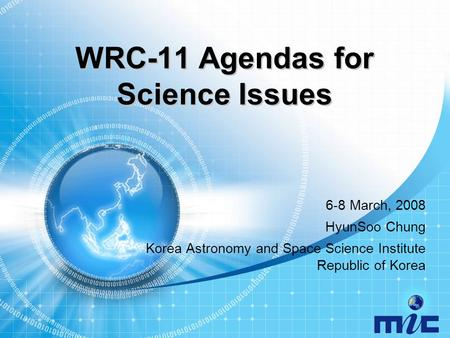 WRC-11 Agendas for Science Issues 6-8 March, 2008 HyunSoo Chung Korea Astronomy and Space Science Institute Republic of Korea.