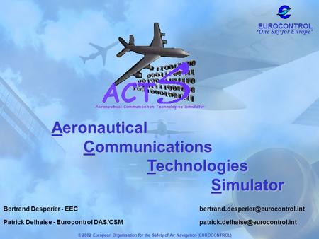 One Sky for Europe EUROCONTROL © 2002 European Organisation for the Safety of Air Navigation (EUROCONTROL) Aeronautical Communications Technologies Simulator.
