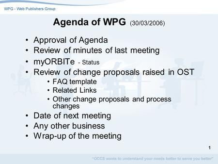 1 Agenda of WPG (30/03/2006) Approval of Agenda Review of minutes of last meeting myORBITe - Status Review of change proposals raised in OST FAQ template.