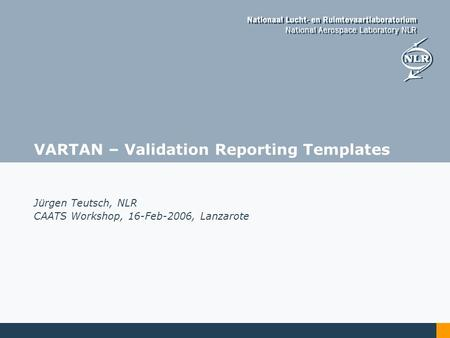 VARTAN – Validation Reporting Templates Jürgen Teutsch, NLR CAATS Workshop, 16-Feb-2006, Lanzarote.