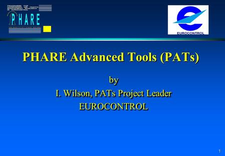 1 PHARE Advanced Tools (PATs) by I. Wilson, PATs Project Leader EUROCONTROLby EUROCONTROL.