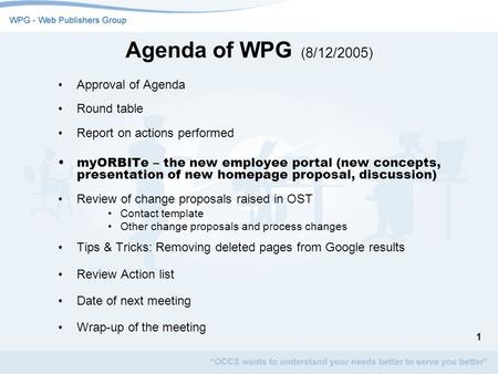 1 Agenda of WPG (8/12/2005) Approval of Agenda Round table Report on actions performed myORBITe – the new employee portal (new concepts, presentation of.