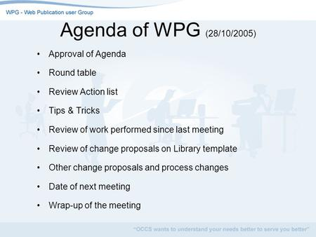 Agenda of WPG (28/10/2005) Approval of Agenda Round table Review Action list Tips & Tricks Review of work performed since last meeting Review of change.