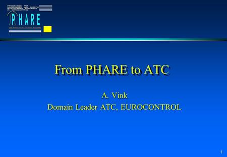 1 From PHARE to ATC A. Vink Domain Leader ATC, EUROCONTROL.