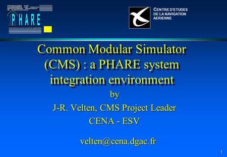 1 Common Modular Simulator (CMS) : a PHARE system integration environment by J-R. Velten, CMS Project Leader CENA - ESV