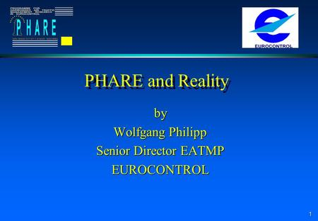 1 PHARE and Reality by Wolfgang Philipp Senior Director EATMP EUROCONTROL.