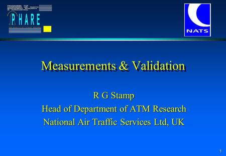 1 Measurements & Validation R G Stamp Head of Department of ATM Research National Air Traffic Services Ltd, UK.