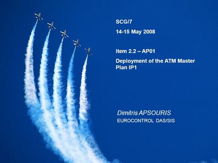 SCG/7 14-15 May 2008 Item 2.2 – AP01 Deployment of the ATM Master Plan IP1 Dimitris APSOURIS EUROCONTROL DAS/SIS.