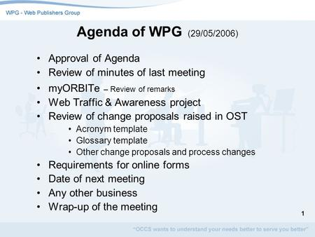 1 Agenda of WPG (29/05/2006) Approval of Agenda Review of minutes of last meeting myORBITe – Review of remarks Web Traffic & Awareness project Review of.